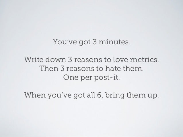 You've got 3 minutes.Write down 3 reasons to love metrics.    Then 3 reasons to hate them.          One per post-it.When y...
