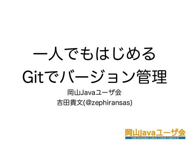 一人でもはじめるGitでバージョン管理    岡山Javaユーザ会  吉田貴文(@zephiransas)