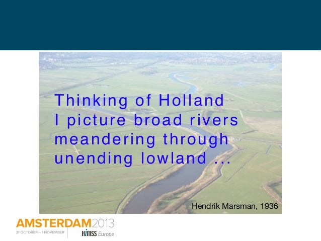 Thinking of Holland I picture broad rivers meandering through unending lowland ... Hendrik Marsman, 1936