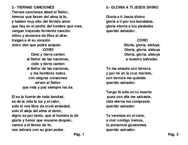 2.- TIERNAS CANCIONES Tiernas canciones alzad al Señor, himnos que lleven del alma la fe, y hablen muy alto del férvido am...