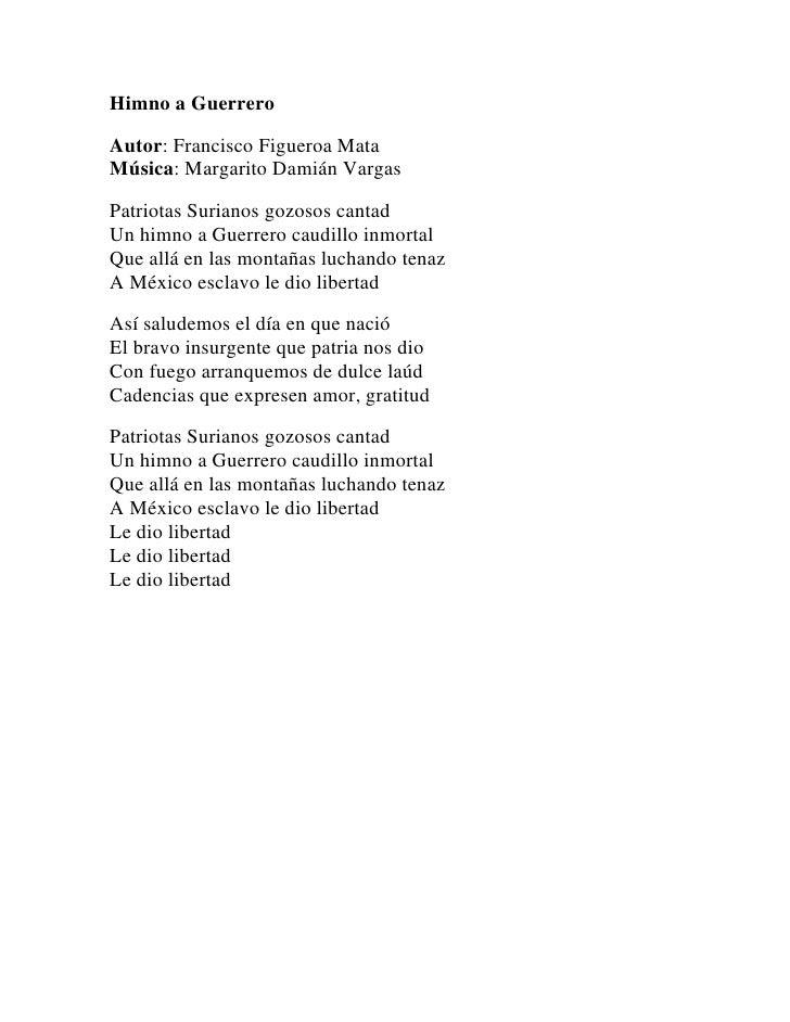 Himno a GuerreroAutor: Francisco Figueroa MataMúsica: Margarito Damián VargasPatriotas Surianos gozosos cantadUn himno a G...