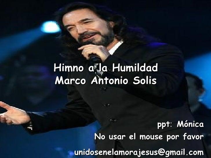 Himno a la Humildad Marco Antonio Solis unidosenelamorajesus @gmail.com   ppt :  Mónica   No usar el mouse por favor