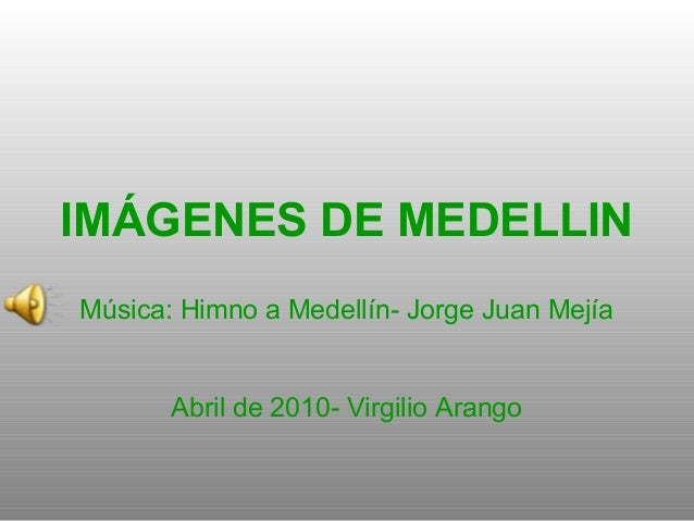 IMÁGENES DE MEDELLIN Música: Himno a Medellín- Jorge Juan Mejía Abril de 2010- Virgilio Arango