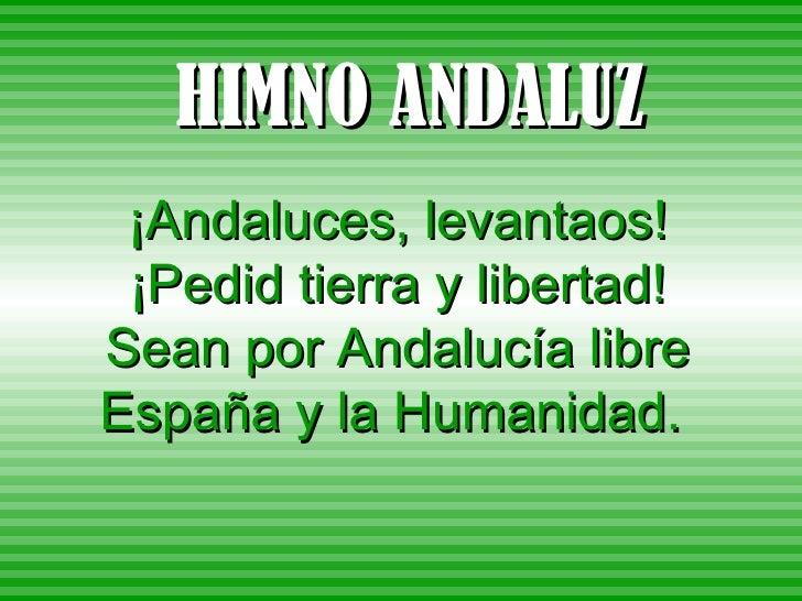 HIMNO ANDALUZ ¡Andaluces, levantaos! ¡Pedid tierra y libertad! Sean por Andalucía libre España y la Humanidad.