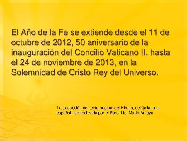 El Año de la Fe se extiende desde el 11 deoctubre de 2012, 50 aniversario de lainauguración del Concilio Vaticano II, hast...