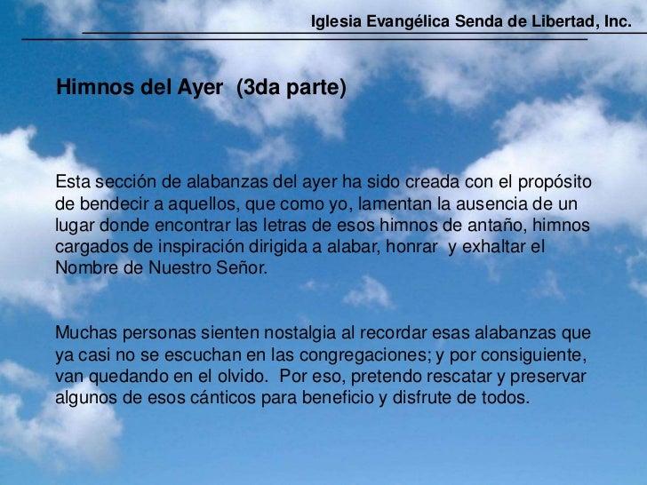 Iglesia Evangélica Senda de Libertad, Inc.Himnos del Ayer (3da parte)Esta sección de alabanzas del ayer ha sido creada con...