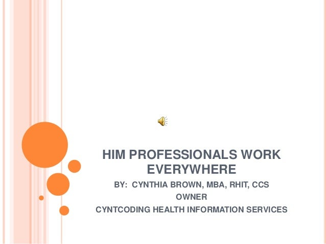 HIM PROFESSIONALS WORK EVERYWHERE BY: CYNTHIA BROWN, MBA, RHIT, CCS OWNER CYNTCODING HEALTH INFORMATION SERVICES