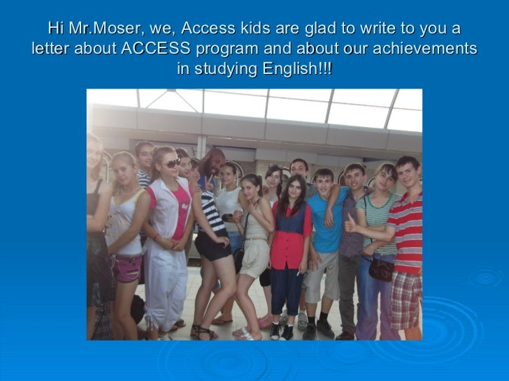 Hi Mr.Moser, we, Access kids are glad to write to you a letter about ACCESS program and about our achievements in studying...