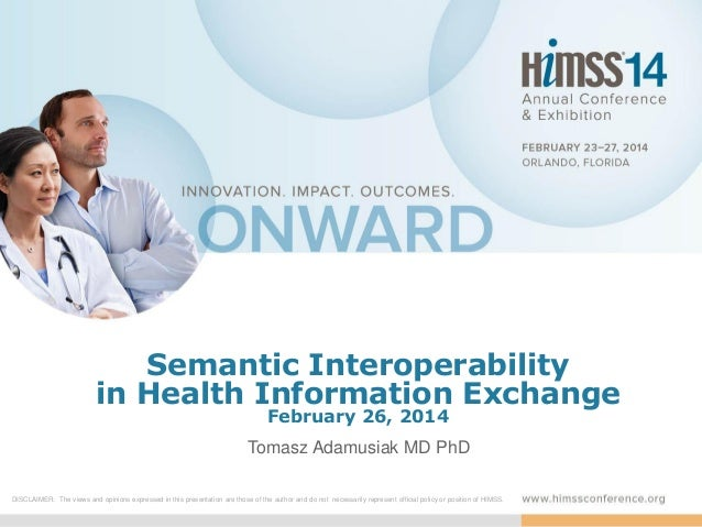 Semantic Interoperability in Health Information Exchange February 26, 2014  Tomasz Adamusiak MD PhD DISCLAIMER: The views ...