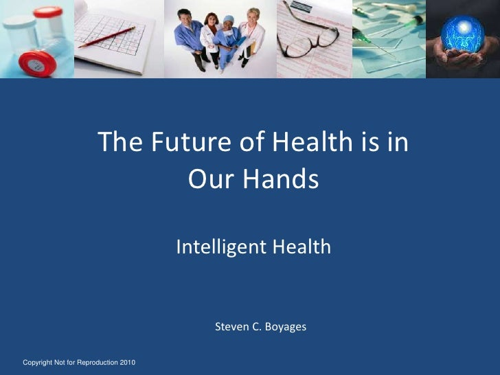 The Future of Health is in Our HandsIntelligent Health<br />Steven C. Boyages<br />Copyright Not for Reproduction 2010<br />