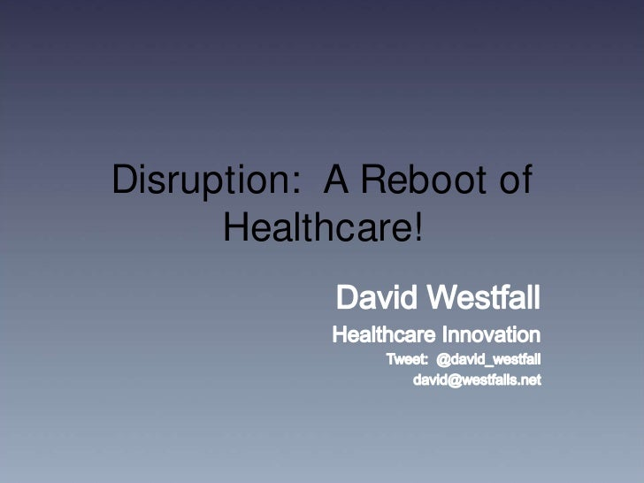 Disruption:  A Reboot of Healthcare!<br />David Westfall<br />Healthcare Innovation<br />Tweet:  @david_westfall<br />davi...