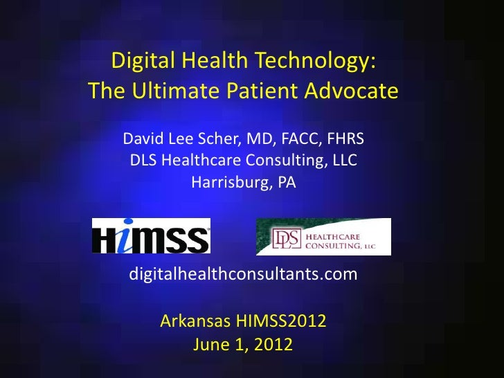 Digital Health Technology:The Ultimate Patient Advocate   David Lee Scher, MD, FACC, FHRS    DLS Healthcare Consulting, LL...