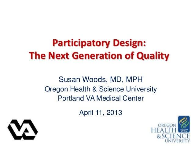 Participatory Design:The Next Generation of QualitySusan Woods, MD, MPHOregon Health & Science UniversityPortland VA Medic...