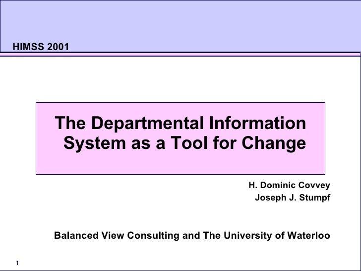 HIMSS 2001 <ul><li>The Departmental Information System as a Tool for Change   </li></ul><ul><li>H. Dominic Covvey </li></u...