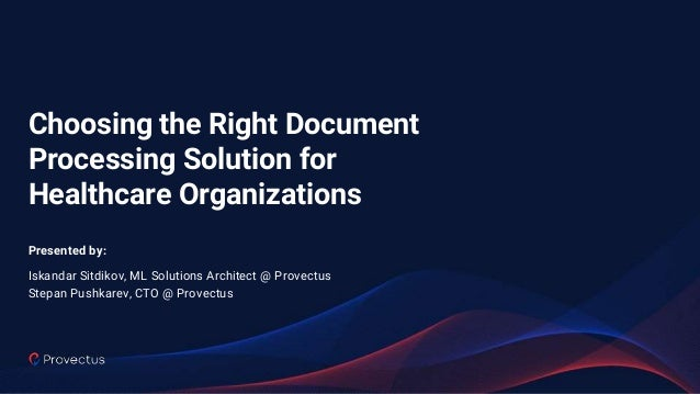 Choosing the Right Document Processing Solution for Healthcare Organizations Presented by: Iskandar Sitdikov, ML Solutions...