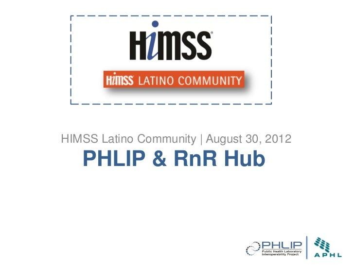 HIMSS Latino Community   August 30, 2012   PHLIP & RnR Hub