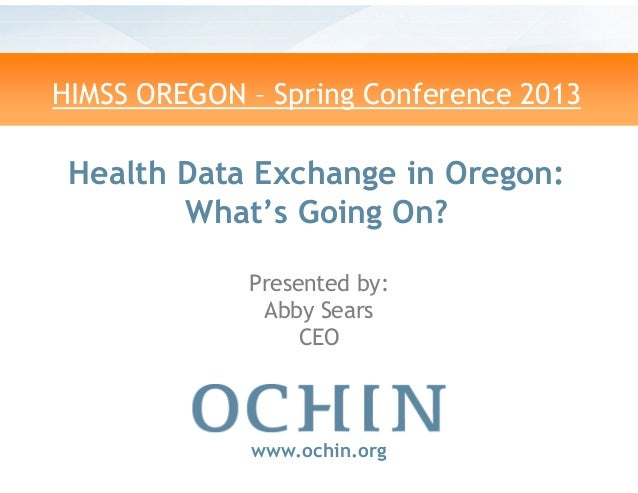 HIMSS OREGON – Spring Conference 2013Health Data Exchange inWhat's Going On?www.ochin.orgPresented by:Abby SearsCEOSpring ...