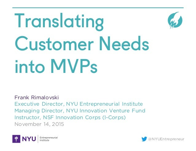 @NYUEntrepreneur Translating Customer Needs into MVPs Frank Rimalovski Executive Director, NYU Entrepreneurial Institute M...
