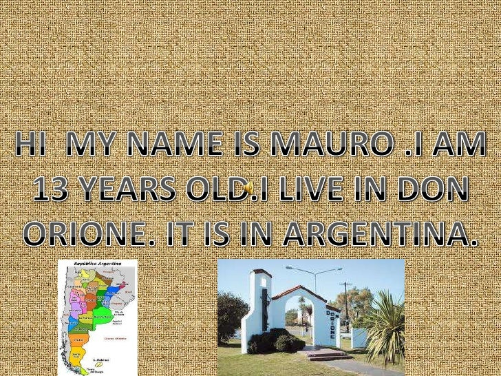 HI  MY NAME IS MAURO .I AM 13 YEARS OLD.I LIVE IN DON ORIONE. IT IS IN ARGENTINA.<br />