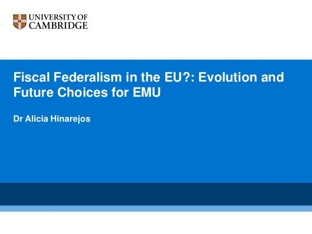 Fiscal Federalism in the EU?: Evolution and Future Choices for EMU Dr Alicia Hinarejos
