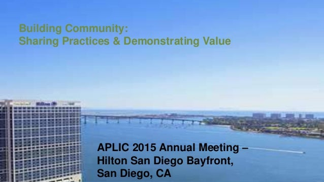 Building Community: Sharing Practices & Demonstrating Value APLIC 2015 Annual Meeting – Hilton San Diego Bayfront, San Die...
