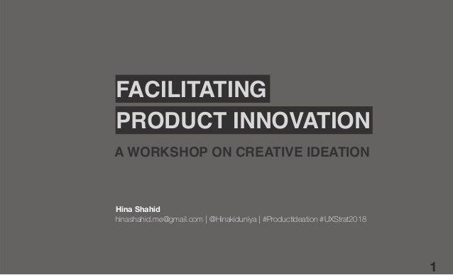 1 Hina Shahid hinashahid.me@gmail.com   @Hinakiduniya   #ProductIdeation #UXStrat2018 FACILITATING A WORKSHOP ON CREATIVE ...