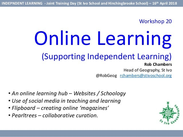 Workshop 20 Online Learning (Supporting Independent Learning) Rob Chambers Head of Geography, St Ivo @RobGeog rchambers@st...