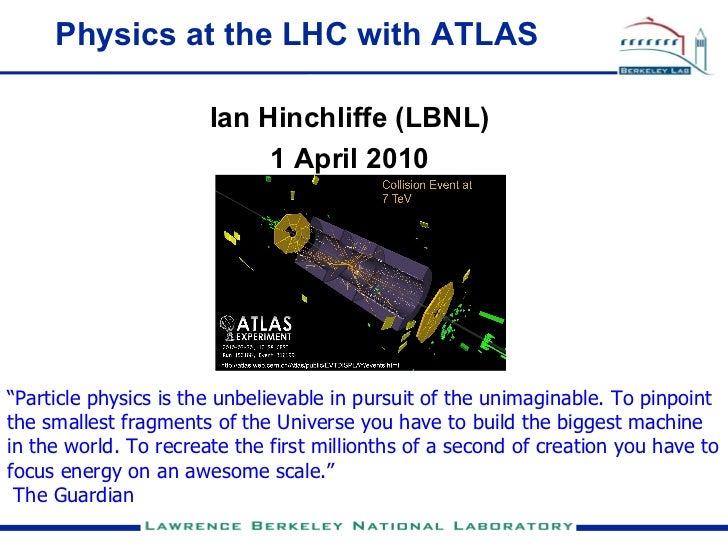"Physics at the LHC with ATLAS                         Ian Hinchliffe (LBNL)                             1 April 2010     ""..."