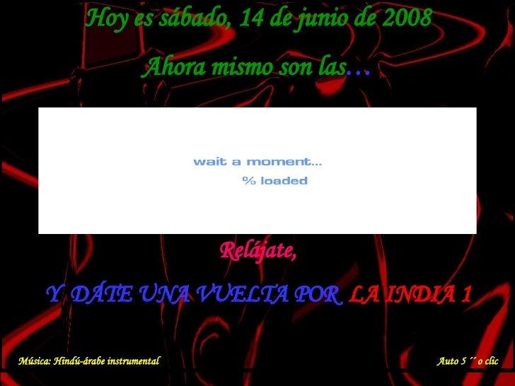 Hoy es  miércoles, 3 de junio de 2009 Ahora mismo son las … Relájate, Y  DÁTE UNA VUELTA POR  LA INDIA 1 Música: Hindú-ára...