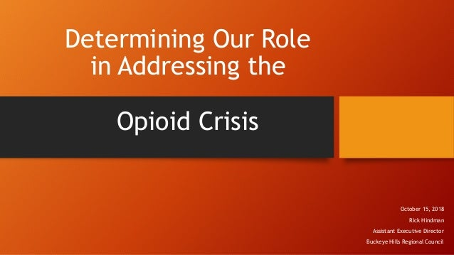 Determining Our Role in Addressing the Opioid Crisis October 15, 2018 Rick Hindman Assistant Executive Director Buckeye Hi...