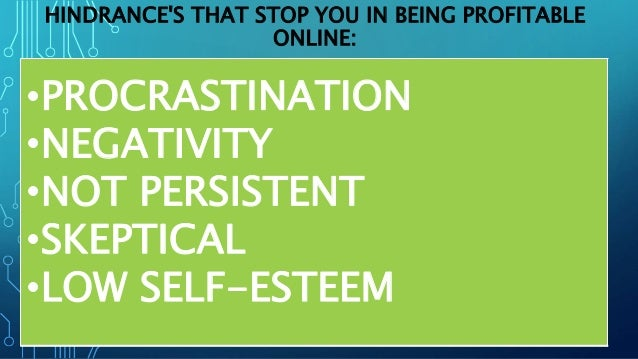 HINDRANCE'S THAT STOP YOU IN BEING PROFITABLE ONLINE: •PROCRASTINATION •NEGATIVITY •NOT PERSISTENT •SKEPTICAL •LOW SELF-ES...