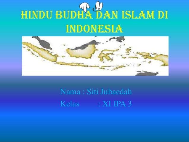 Hindu Budha dan Islam di Indonesia Nama : Siti Jubaedah Kelas : XI IPA 3
