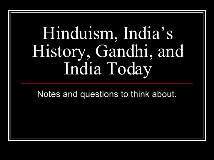 Hinduism, India's History, Gandhi, and India Today Notes and questions to think about.