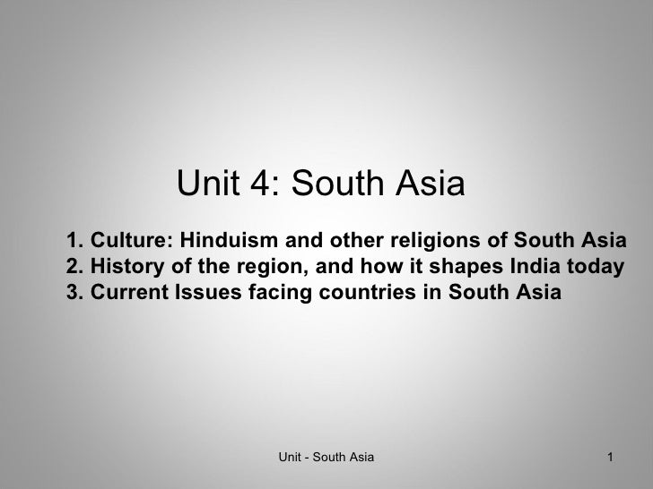 Unit 4: South Asia Unit - South Asia 1. Culture: Hinduism and other religions of South Asia 2. History of the region, and ...