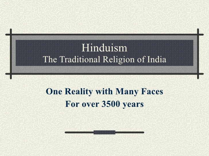 Hinduism The Traditional Religion of India One Reality with Many Faces For over 3500 years