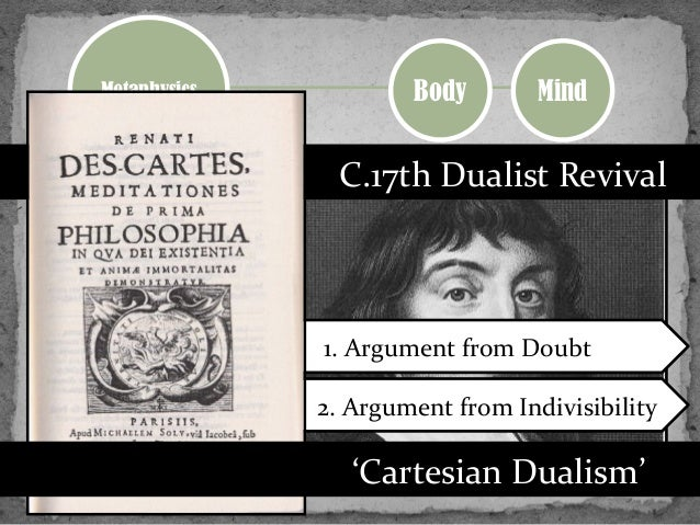 analysis of the cartesian dualism Cartesian dualism in cartesian dualism, descartes tries to prove that the mind or soul is distinct and separate from the body, having no thoughts like the thinking and knowing mind/soul the first argument in cartesian dualism is the argument of doubt.