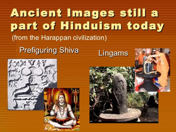 Ancient Images still apart of Hinduism today(from the Harappan civilization)  Prefiguring Shiva          Lingams