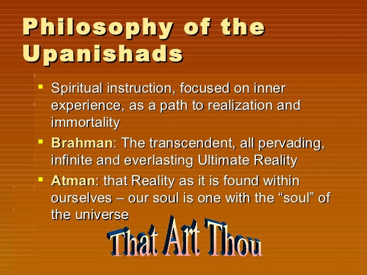 Philosophy of theUpanishads  Spiritual instruction, focused on inner   experience, as a path to realization and   immorta...