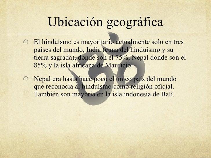 Ubicación geográfica <ul><li>El hinduísmo es mayoritario actualmente solo en tres paises del mundo, India (cuna del hinduí...