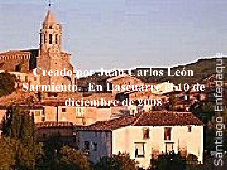 Creado   por Juan Carlos León Sarmiento.  En Lascuarre el 10 de diciembre de 2008