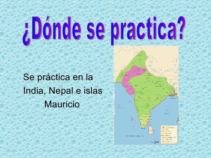 <ul><li>Se práctica en la </li></ul><ul><li>India, Nepal e islas </li></ul><ul><li>Mauricio </li></ul>¿Dónde se practica?