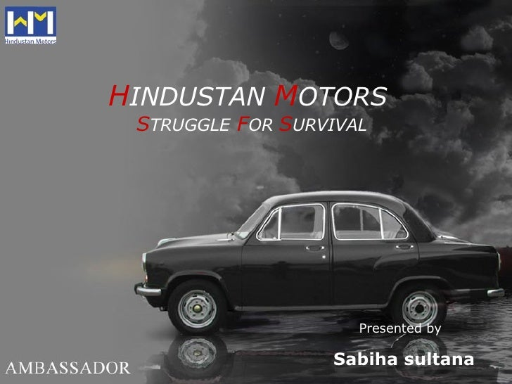 H INDUSTAN   M OTORS   S TRUGGLE   F OR  S URVIVAL Sabiha sultana Presented by