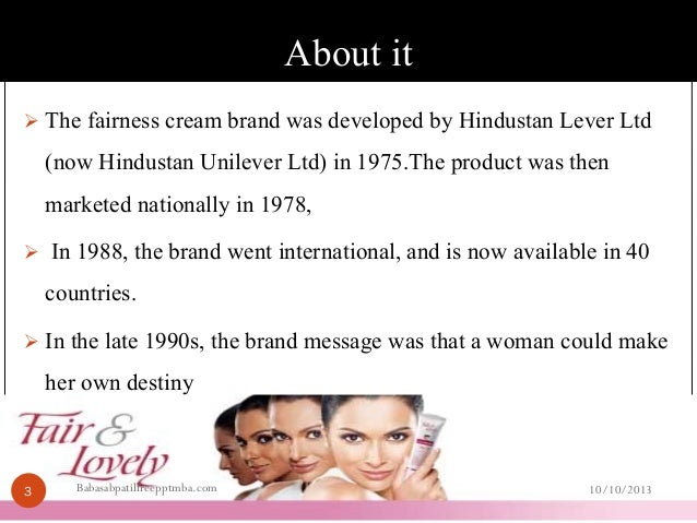 a description of fair and lovely a branded product of hindustan lever ltd hll Cultural norms, fair & lovely, and advertising table of contents introduction background analysis recommendations implications conclusion background fair & lovely: fairness cream hindustan unilever ltd largest skin whitening cream in the world two closest rival competitors: cavinkare's fairever and godrej's fairglow  2002 was the second.