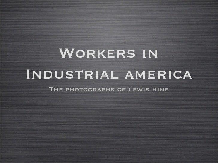 Workers in Industrial america <ul><li>The photographs of lewis hine </li></ul>