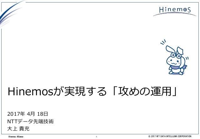 1 © 2017 NTT DATA INTELLILINK CORPORATIONHinemos Alliance Hinemosが実現する「攻めの運用」 2017年 4月 18日 NTTデータ先端技術 大上 貴充