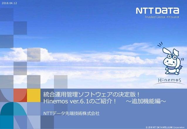 © 2018 NTT DATA INTELLILINK Corporation 統合運用管理ソフトウェアの決定版! Hinemos ver.6.1のご紹介! ~追加機能編~ NTTデータ先端技術株式会社 2018.04.12