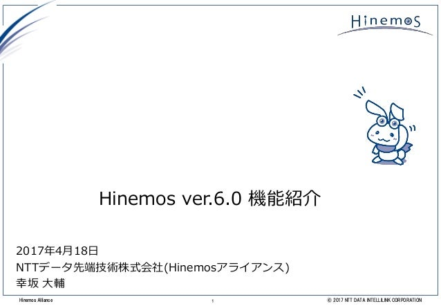 1 © 2017 NTT DATA INTELLILINK CORPORATIONHinemos Alliance Hinemos ver.6.0 機能紹介 2017年4月18日 NTTデータ先端技術株式会社(Hinemosアライアンス) 幸坂...