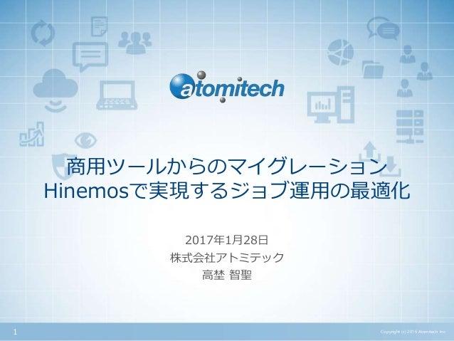 株式会社アトミテック 商用ツールからのマイグレーション Hinemosで実現するジョブ運用の最適化 2017年1月28日 Copyright (c) 2016 Atomitech Inc.1 高埜 智聖