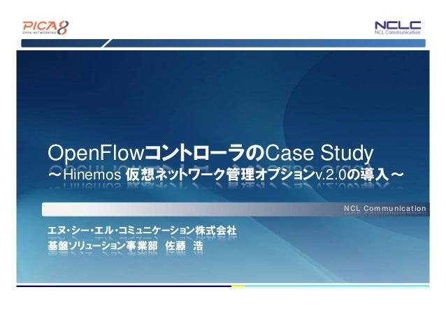 OpenFlowコントローラのCase Study ~Hinemos 仮想ネットワーク管理オプションv.2.0の導入~ NCL Communication  エヌ・シー・エル・コミュニケーション株式会社 基盤ソリューション事業部 佐藤 浩