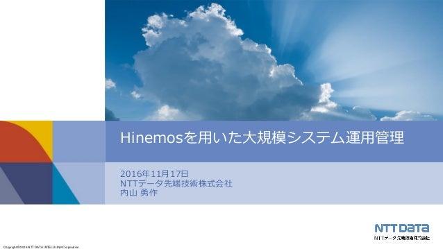 Copyright © 2016 NTT DATA INTELLILINK Corporation 2016年11月17日 NTTデータ先端技術株式会社 内山 勇作 Hinemosを用いた大規模システム運用管理